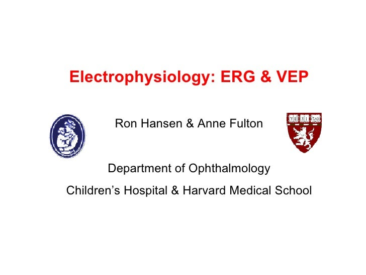 Electrophysiology: ERG & VEP Ron Hansen & Anne Fulton Department of Ophthalmology Children's Hospital & Harvard Medical Sc...