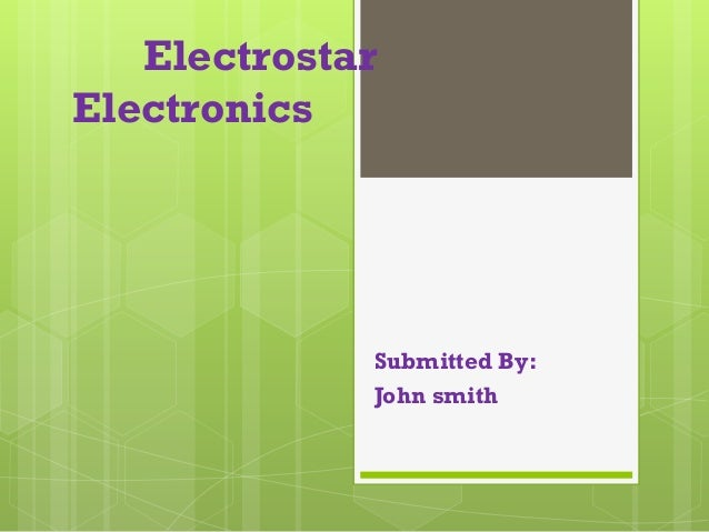 Electrostar Electronics Submitted By: John smith