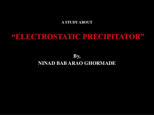 "A STUDY ABOUT ""ELECTROSTATIC PRECIPITATOR"" By, NINAD BAB ARAO GHORMADE"