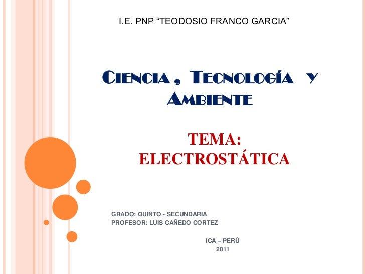 """I.E. PNP """"TEODOSIO FRANCO GARCIA""""CIENCIA , TECNOLOGÍA Y       AMBIENTE           TEMA:       ELECTROSTÁTICAGRADO: QUINTO -..."""