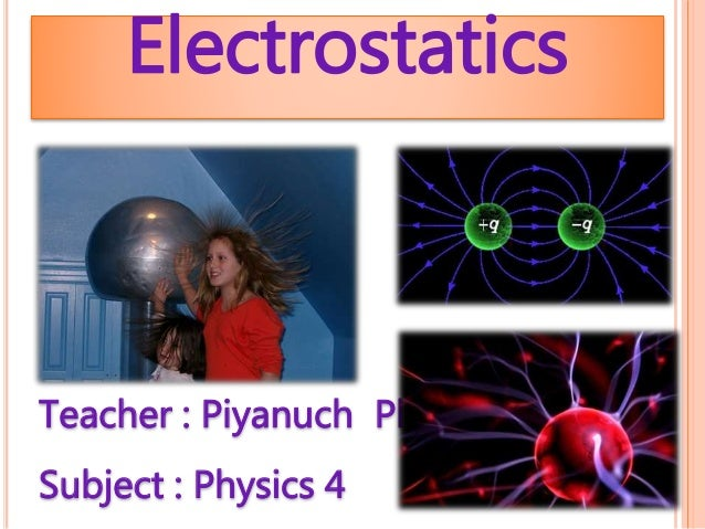Electrostatics Teacher : Piyanuch Plaon Subject : Physics 4