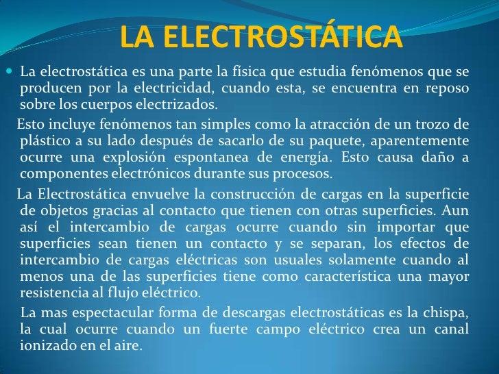 LA ELECTROSTÁTICA<br />La electrostática es una parte la física que estudia fenómenos que se producen por la electricidad,...