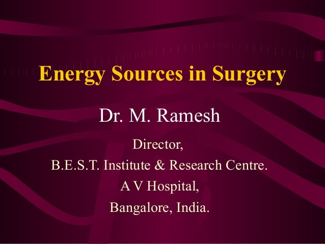 Energy Sources in SurgeryDr. M. RameshDirector,B.E.S.T. Institute & Research Centre.A V Hospital,Bangalore, India.
