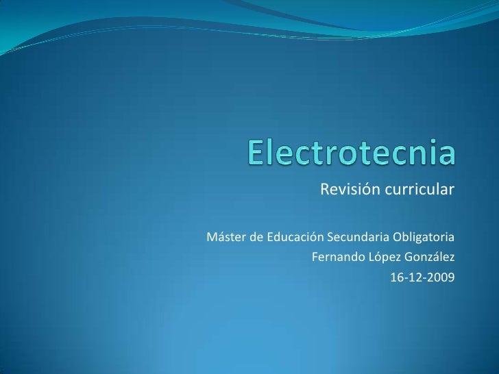 Electrotecnia<br />Revisión curricular<br />Máster de Educación Secundaria Obligatoria<br />Fernando López González<br />1...