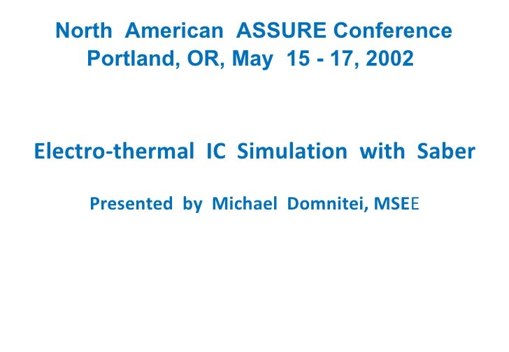 North  American  ASSURE Conference Portland, OR, May  15 - 17, 2002 Electro-thermal  IC  Simulation  with  Saber Presented...