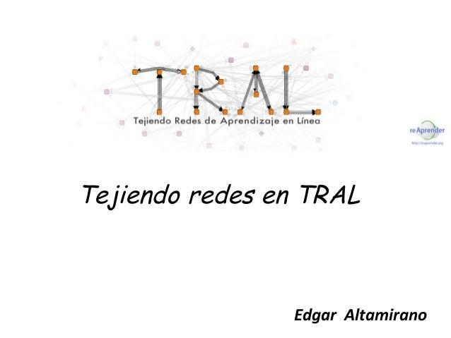 Tejiendo redes en TRAL                Edgar Altamirano