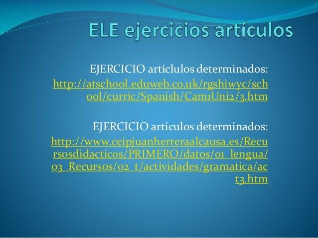 EJERCICIO artíclulos determinados: http://atschool.eduweb.co.uk/rgshiwyc/sch ool/curric/Spanish/Cam1Uni2/3.htm EJERCICIO a...