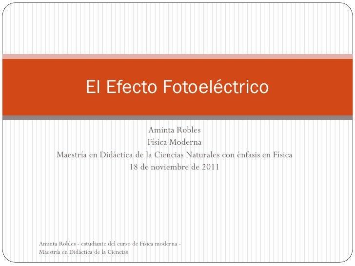 El Efecto Fotoeléctrico                                Aminta Robles                                Física Moderna      Ma...