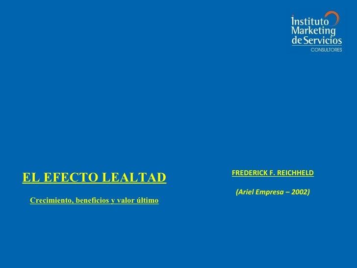 FREDERICK F. REICHHELD EL EFECTO LEALTAD                                           (Ariel Empresa – 2002) Crecimiento, ben...