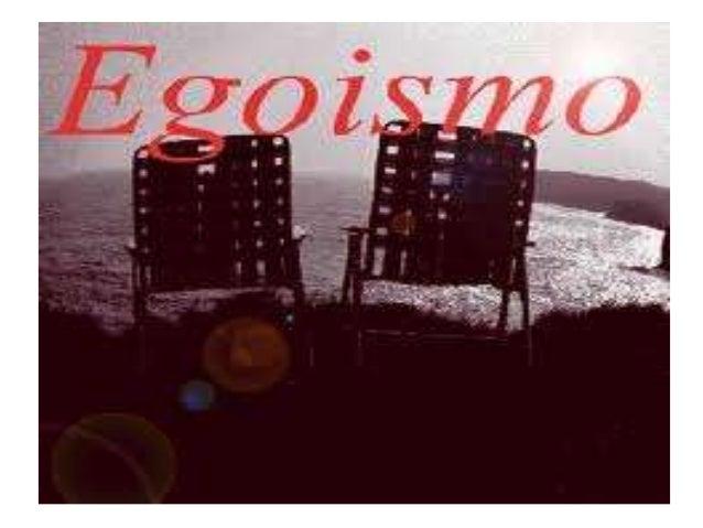EL EGOISMO• El egoísmo es una preocupación excesiva de las propiasnecesidades sin tener en cuenta a los demás.• El egoísmo...