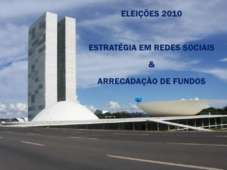 ELEIÇÕES 2010   ESTRATÉGIA EM REDES SOCIAIS             &  ARRECADAÇÃO DE FUNDOS