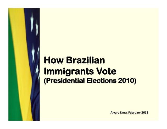 How BrazilianImmigrants Vote(Presidential Elections 2010)Alvaro Lima, February 2013