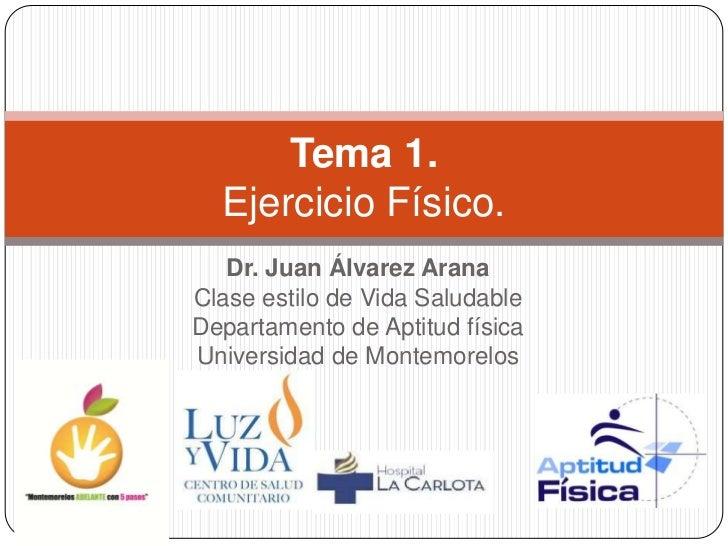 Tema 1.  Ejercicio Físico.   Dr. Juan Álvarez AranaClase estilo de Vida SaludableDepartamento de Aptitud físicaUniversidad...