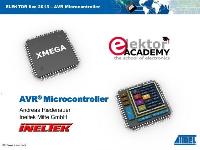 ELEKTOR live 2013 – AVR Microcontroller  AVR® Microcontroller Andreas Riedenauer Ineltek Mitte GmbH  http://www.atmel.com