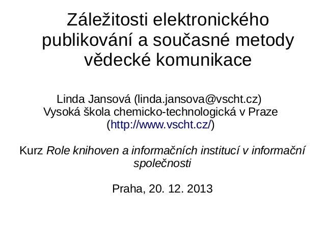 Záležitosti elektronického publikování a současné metody vědecké komunikace Linda Jansová (linda.jansova@vscht.cz) Vysoká ...