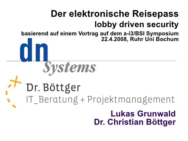 Lukas Grunwald Dr. Christian Böttger <ul><ul><li>Der elektronische Reisepass </li></ul></ul><ul><ul><li>lobby driven secur...