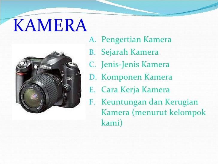 <ul><li>Pengertian Kamera </li></ul><ul><li>Sejarah Kamera </li></ul><ul><li>Jenis-Jenis Kamera </li></ul><ul><li>Komponen...