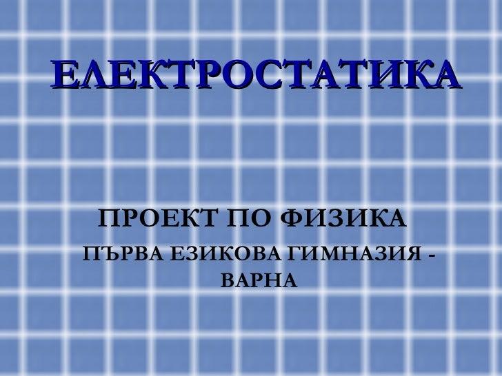 ЕЛЕКТРОСТАТИКА ПРОЕКТ ПО ФИЗИКА ПЪРВА ЕЗИКОВА ГИМНАЗИЯ - ВАРНА