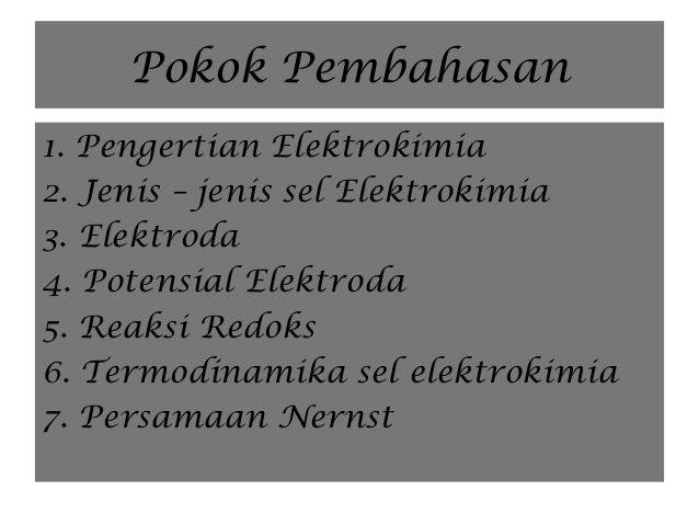 Pokok Pembahasan 1. Pengertian Elektrokimia 2. Jenis – jenis sel Elektrokimia 3. Elektroda 4. Potensial Elektroda 5. Reaks...