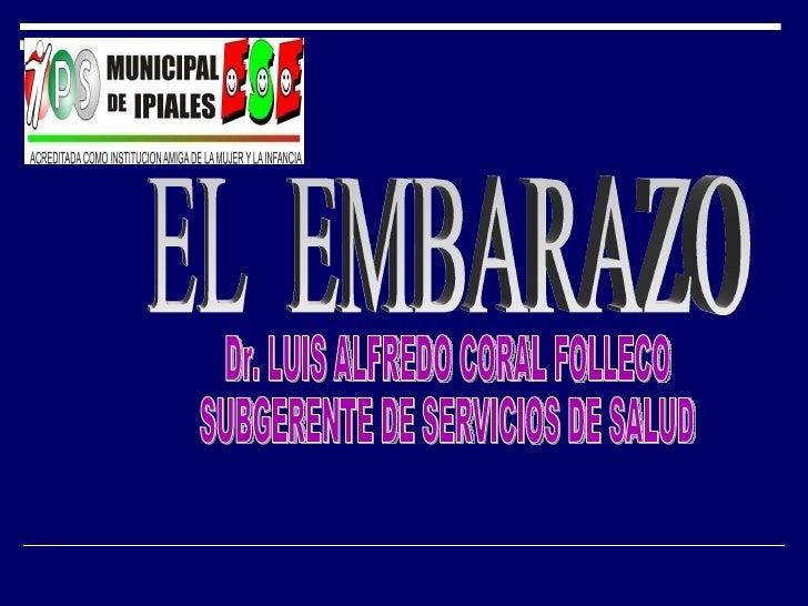 EL  EMBARAZO Dr. LUIS ALFREDO CORAL FOLLECO SUBGERENTE DE SERVICIOS DE SALUD