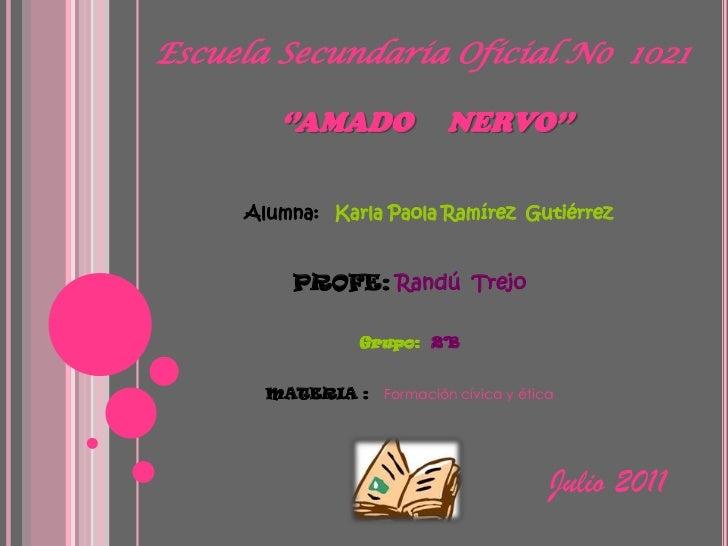 Escuela Secundaria Oficial No  1021''AMADO     NERVO''<br />Alumna:   Karla Paola Ramírez  Gutiérrez  <br />PROFE:Randú  T...