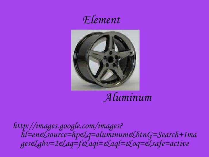Element <ul><li>Aluminum  </li></ul><ul><li>http://images.google.com/images?hl=en&source=hp&q=aluminum&btnG=Search+Images&...