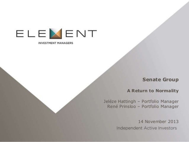 Senate Group A Return to Normality  Jeléze Hattingh – Portfolio Manager René Prinsloo – Portfolio Manager 14 November 2013