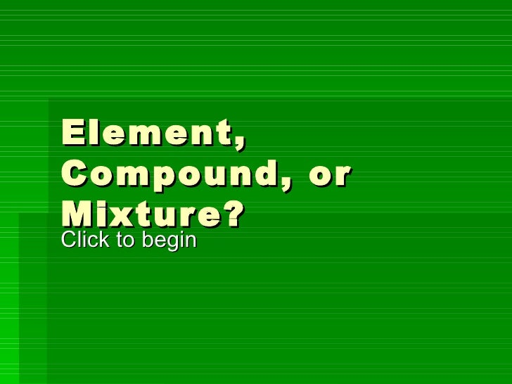 Element, Compound, or Mixture? Click to begin