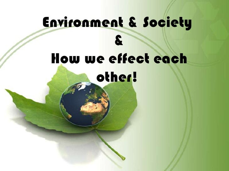 Environment & Society<br /> &<br /> How we effect each other!<br />