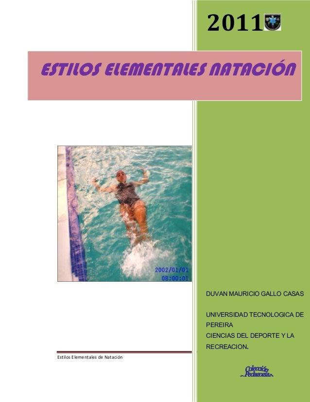 2011 ESTILOS ELEMENTALES NATACIÓN  DUVAN MAURICIO GALLO CASAS UNIVERSIDAD TECNOLOGICA DE PEREIRA CIENCIAS DEL DEPORTE Y LA...