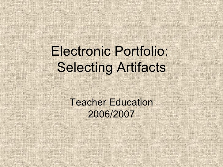 Electronic Portfolio:  Selecting Artifacts Teacher Education 2006/2007