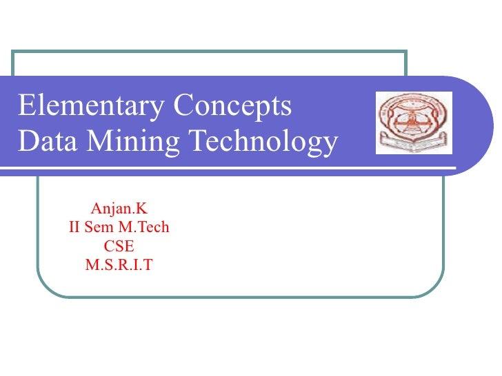Elementary Concepts Data Mining Technology        Anjan.K    II Sem M.Tech         CSE       M.S.R.I.T