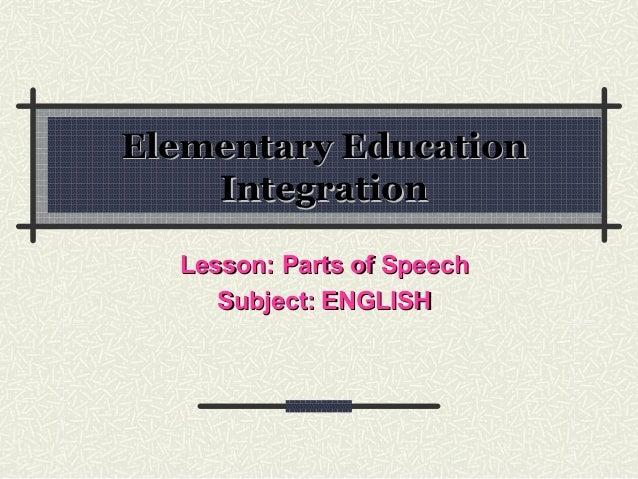 Elementary EducationElementary EducationIntegrationIntegrationLesson: Parts of SpeechLesson: Parts of SpeechSubject:Subjec...