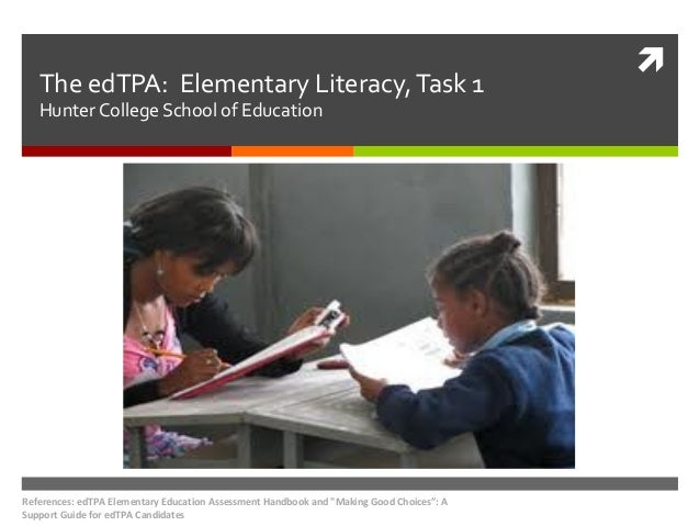The edTPA: Elementary Literacy, Task 1 Hunter College School of Education  References: edTPA Elementary Education Assessme...