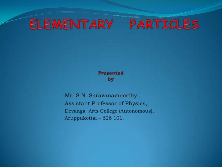 ELEMENTARY   PARTICLESPresented  by<br />Mr. S.N. Saravanamoorthy,<br />Assistant Professor of Physics,<br />DevangaArts C...