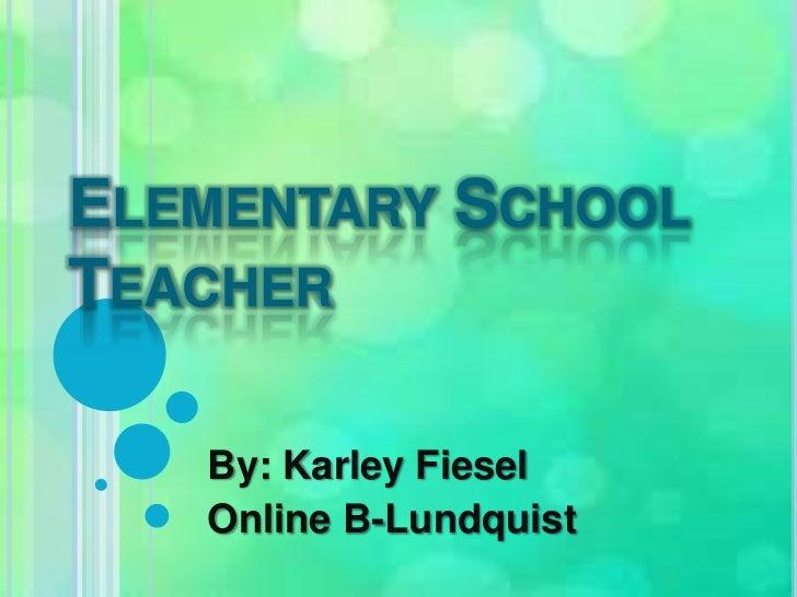 Elementary School Teacher<br />By: KarleyFiesel<br />Online B-Lundquist<br />