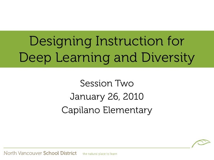 Designing Instruction for Deep Learning and Diversity          Session Two        January 26, 2010       Capilano Elementa...