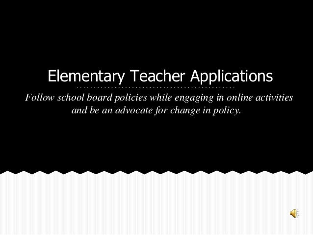 Elementary Teacher Applications Follow school board policies while engaging in online activities and be an advocate for ch...