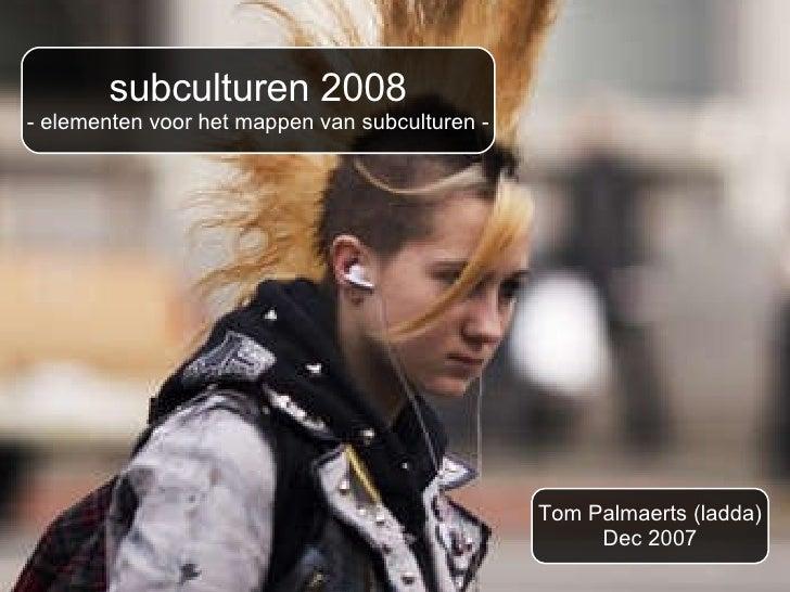 subculturen 2008 - elementen voor het mappen van subculturen - Tom Palmaerts (ladda) Dec 2007