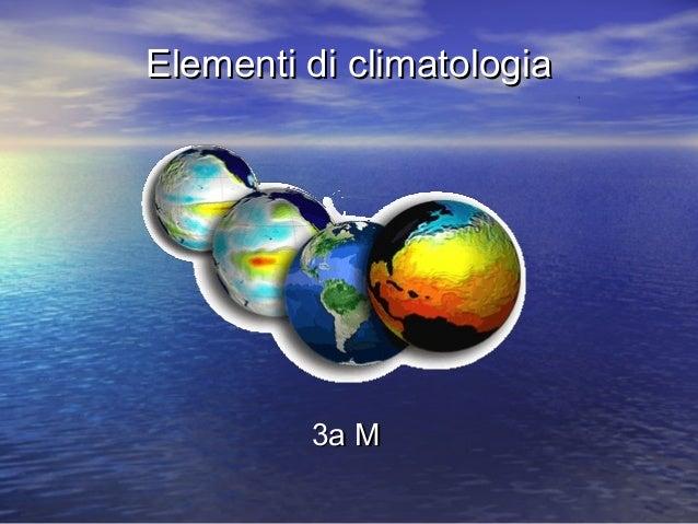 Elementi di climatologiaElementi di climatologia 3a M3a M