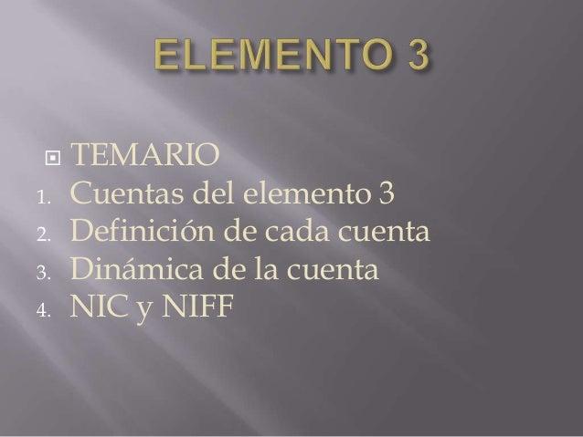     TEMARIO1.   Cuentas del elemento 32.   Definición de cada cuenta3.   Dinámica de la cuenta4.   NIC y NIFF