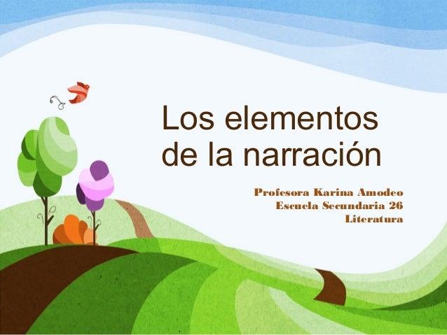Los elementos de la narración Profesora Karina Amodeo Escuela Secundaria 26 Literatura