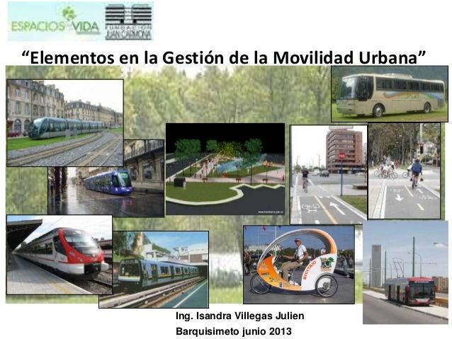 """Ing. Isandra Villegas JulienBarquisimeto junio 2013""""Elementos en la Gestión de la Movilidad Urbana"""""""