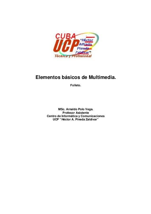 Elementos básicos de Multimedia. Folleto.  MSc. Arnaldo Polo Vega. Profesor Asistente Centro de Informática y Comunicacion...