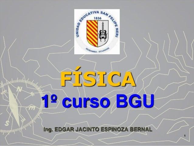 FÍSICA 1º curso BGU Ing. EDGAR JACINTO ESPINOZA BERNAL 1