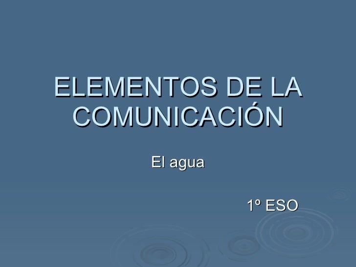 ELEMENTOS DE LA COMUNICACIÓN El agua 1º ESO