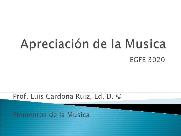 EGFE 3020 Prof. Luis Cardona Ruiz, Ed. D. ©  Elementos de la Música
