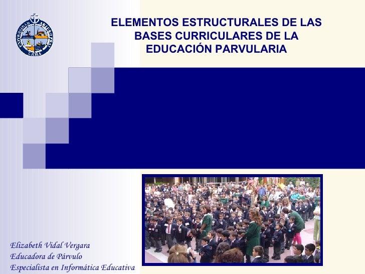 ELEMENTOS ESTRUCTURALES DE LAS BASES CURRICULARES DE LA EDUCACIÓN PARVULARIA Elizabeth Vidal Vergara Educadora de Párvulo ...