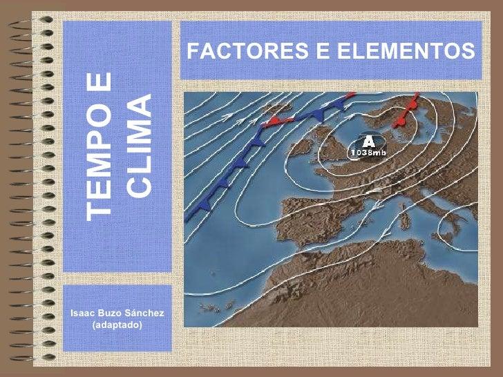 TEMPO E CLIMA Isaac Buzo Sánchez (adaptado) FACTORES E ELEMENTOS