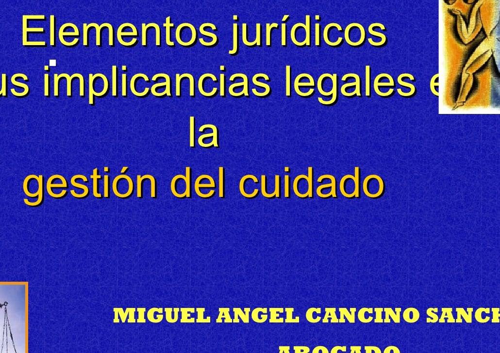 Elementos jurídicos s implicancias legales en           la  gestión del cuidado       MIGUEL ANGEL CANCINO SANCH